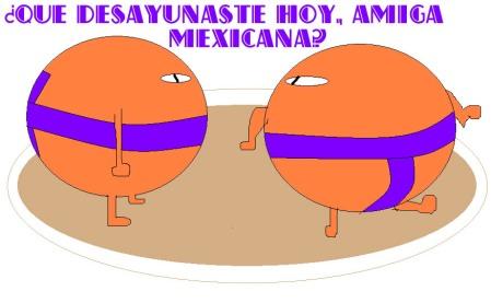 ¿Qué desayunaste hoy, amiga mexicana?